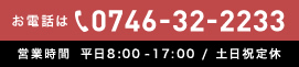 お電話は0746-32-2233 営業時間 平日8:00-17:00 / 土日祝定休